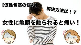 【仮性包茎の悩み】女性に亀頭(ペニスの先)を触られると痛い!解決方法は?
